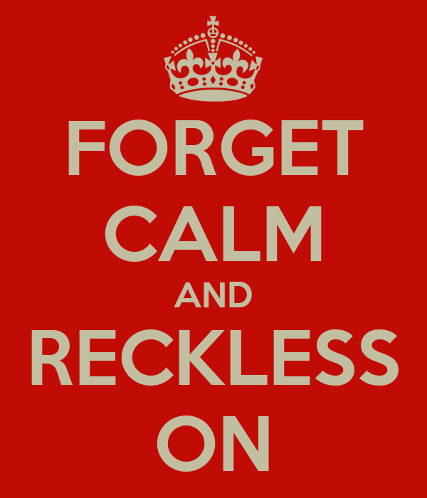 FORGET CALM AND RECKLESS ON