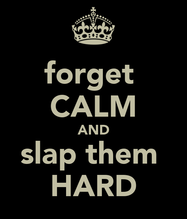 forget  CALM AND slap them  HARD