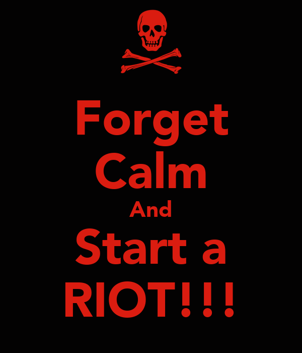 Forget Calm And Start a RIOT!!!