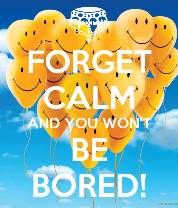 FORGET CALM AND YOU WON'T BE BORED!