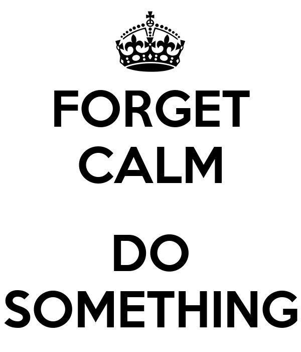 FORGET CALM  DO SOMETHING