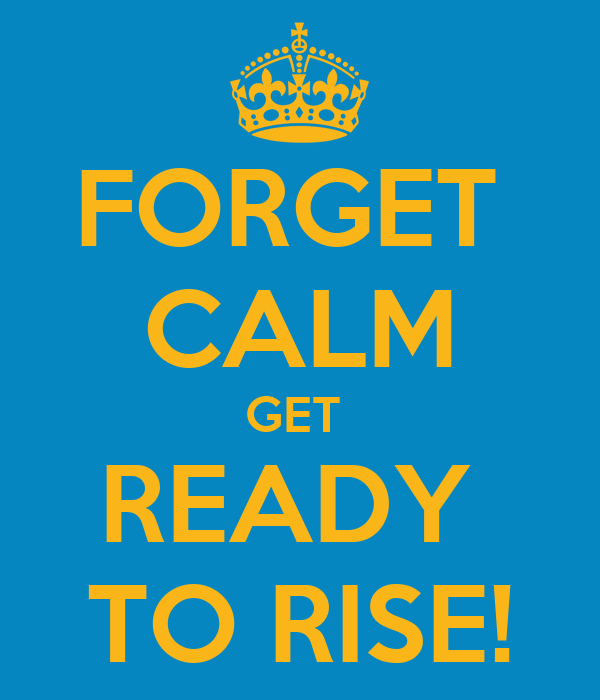 FORGET  CALM GET  READY  TO RISE!