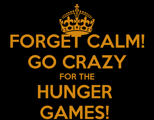 FORGET CALM! GO CRAZY FOR THE HUNGER  GAMES!