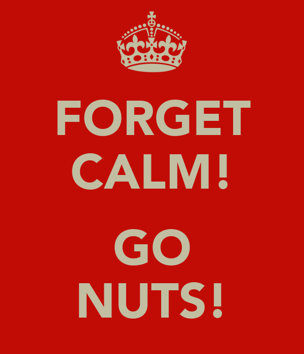 FORGET CALM!  GO NUTS!