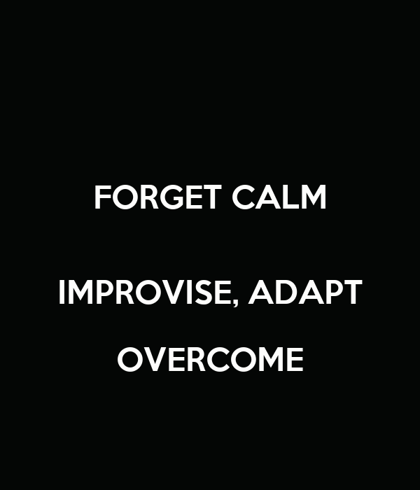 FORGET CALM  IMPROVISE, ADAPT OVERCOME