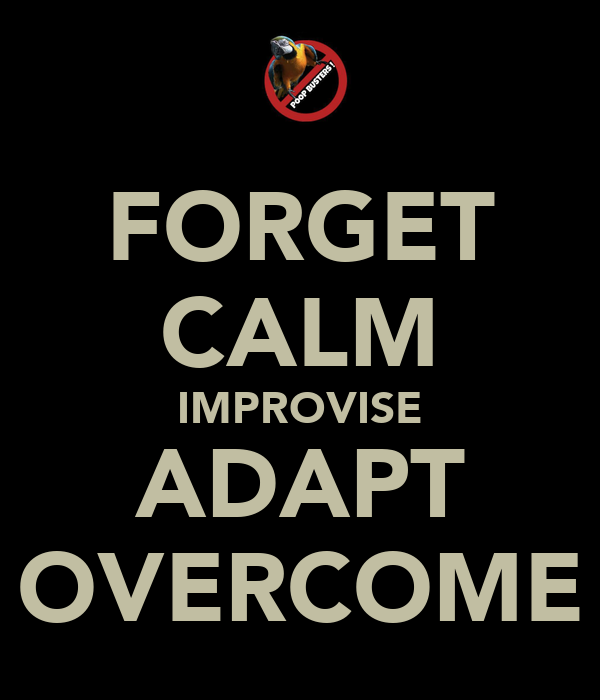 FORGET CALM IMPROVISE ADAPT OVERCOME