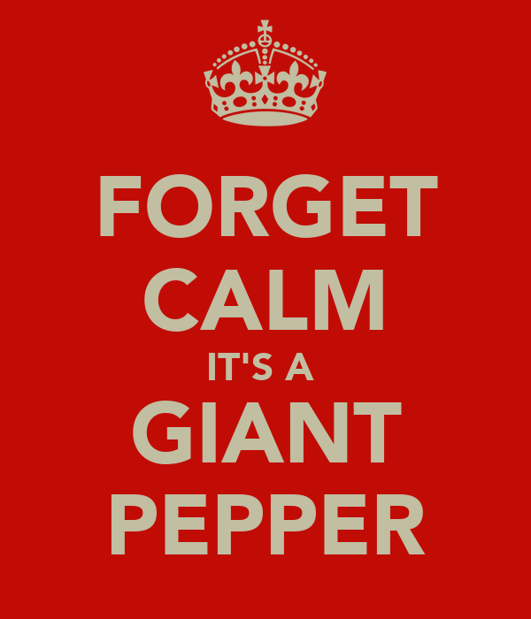 FORGET CALM IT'S A  GIANT PEPPER