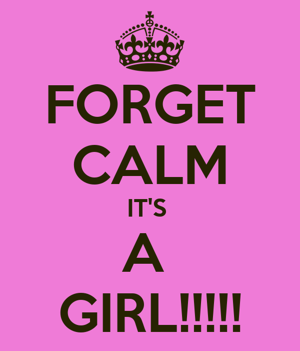 FORGET CALM IT'S  A  GIRL!!!!!