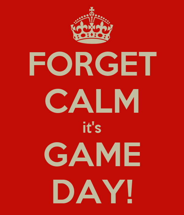 FORGET CALM it's GAME DAY!