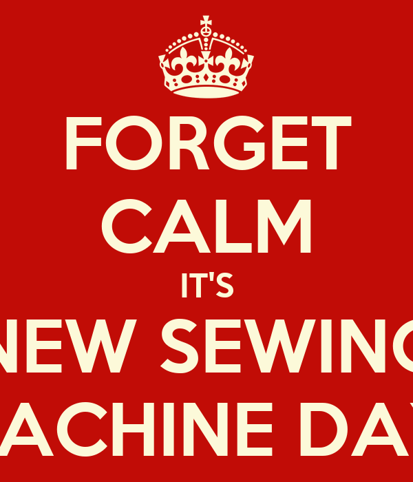 FORGET CALM IT'S NEW SEWING MACHINE DAY!