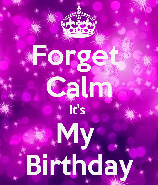Forget  Calm It's  My  Birthday