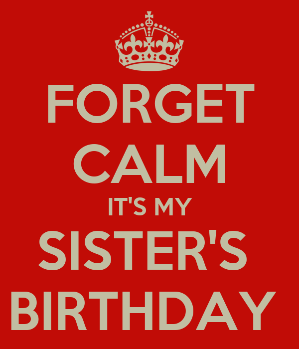 FORGET CALM IT'S MY SISTER'S  BIRTHDAY