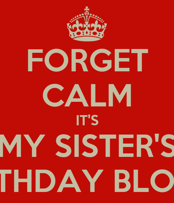 FORGET CALM IT'S MY SISTER'S BIRTHDAY BLOOP!