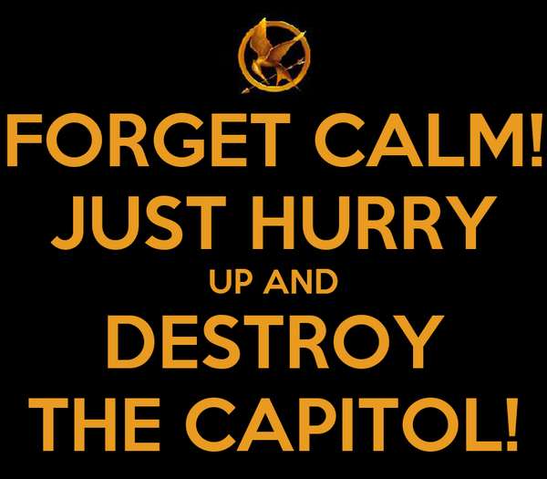 FORGET CALM! JUST HURRY UP AND DESTROY THE CAPITOL!