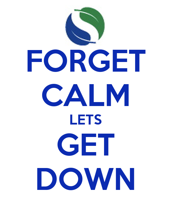 FORGET CALM LETS GET DOWN