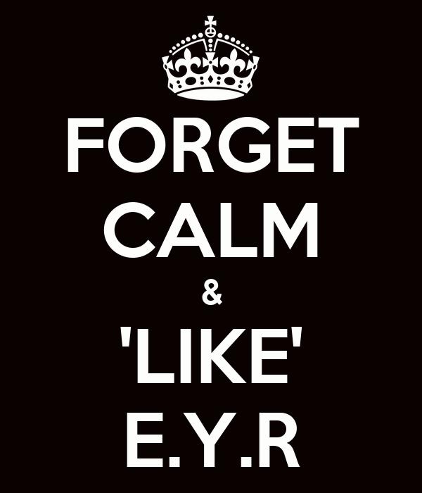 FORGET CALM & 'LIKE' E.Y.R