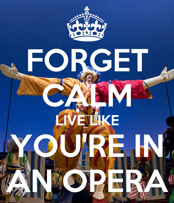 FORGET CALM LIVE LIKE YOU'RE IN AN OPERA