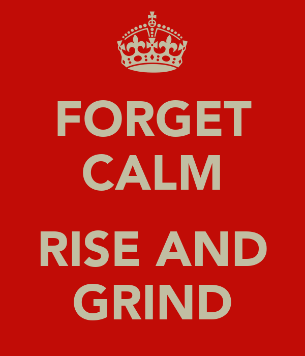 FORGET CALM  RISE AND GRIND