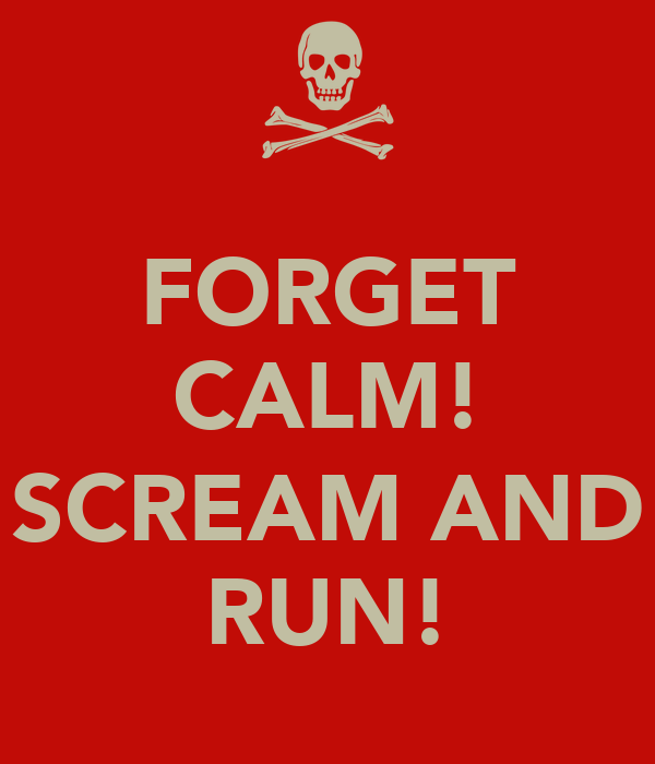 FORGET CALM!  SCREAM AND RUN!