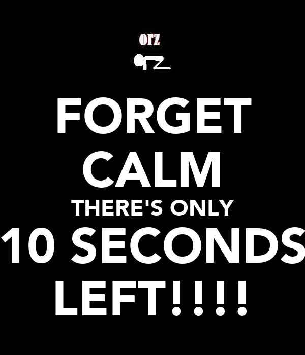FORGET CALM THERE'S ONLY 10 SECONDS LEFT!!!!
