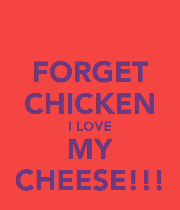 FORGET CHICKEN I LOVE MY CHEESE!!!
