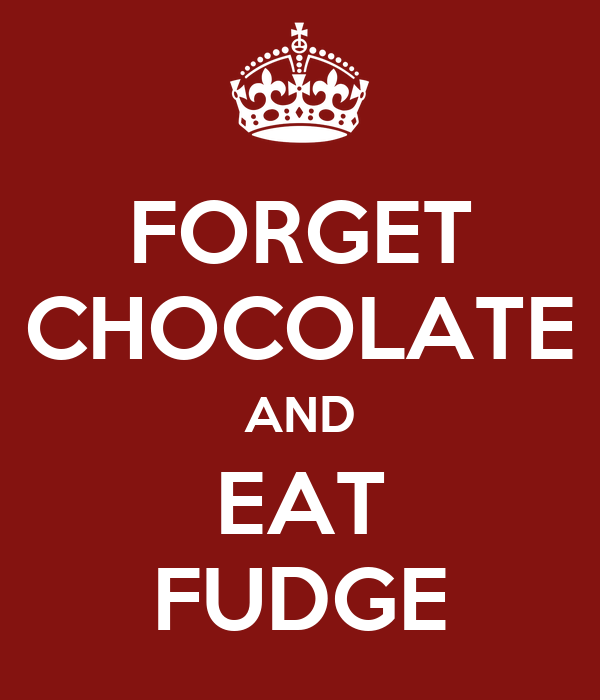 FORGET CHOCOLATE AND EAT FUDGE