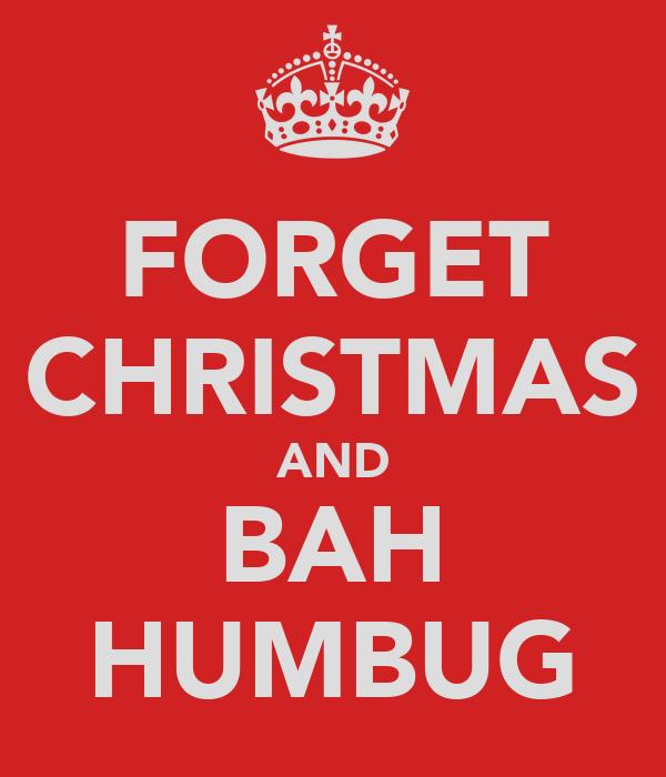 FORGET CHRISTMAS AND BAH HUMBUG
