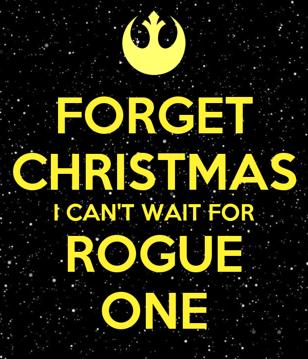 FORGET CHRISTMAS I CAN'T WAIT FOR ROGUE ONE