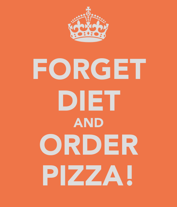 FORGET DIET AND ORDER PIZZA!