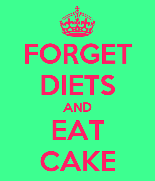 FORGET DIETS AND EAT CAKE