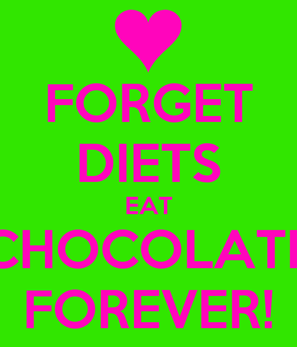FORGET DIETS EAT CHOCOLATE FOREVER!