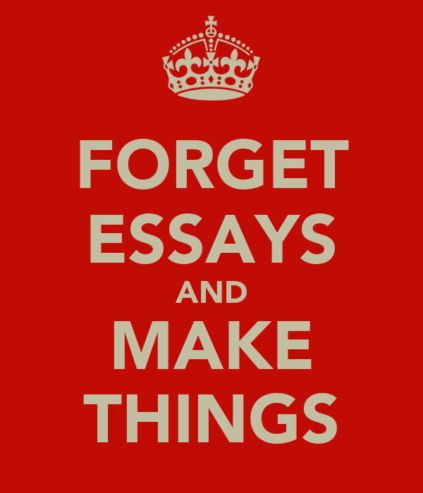 FORGET ESSAYS AND MAKE THINGS