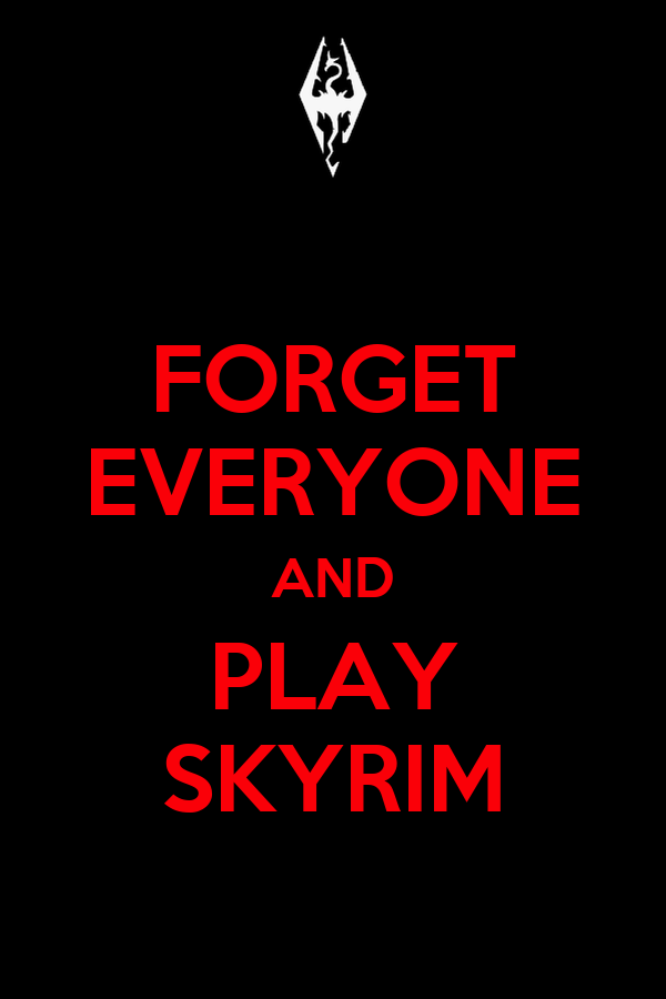 FORGET EVERYONE AND PLAY SKYRIM