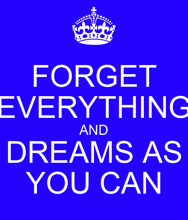 FORGET EVERYTHING AND DREAMS AS YOU CAN