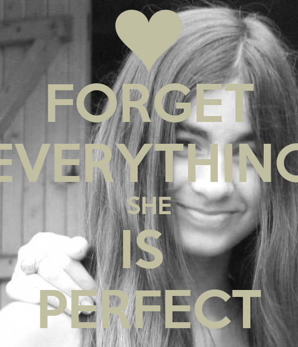 FORGET EVERYTHING SHE IS  PERFECT