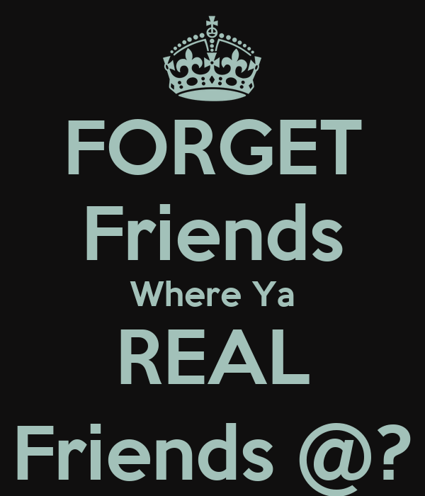 FORGET Friends Where Ya  REAL  Friends @?