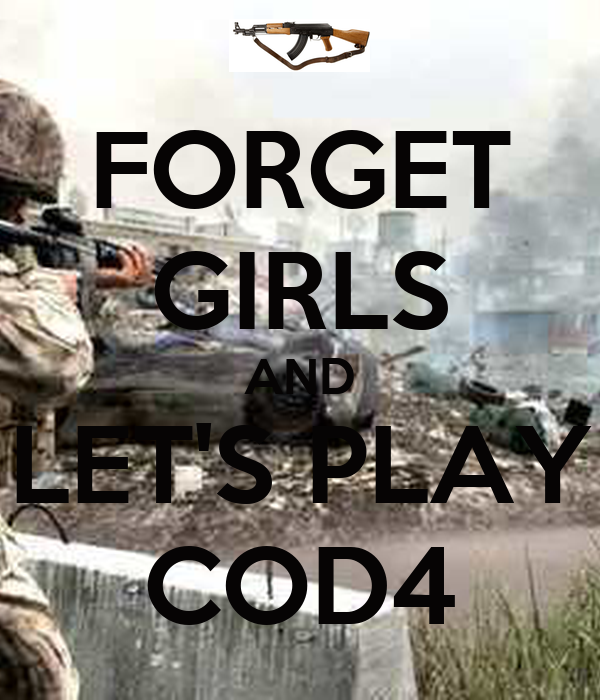 FORGET GIRLS AND LET'S PLAY COD4