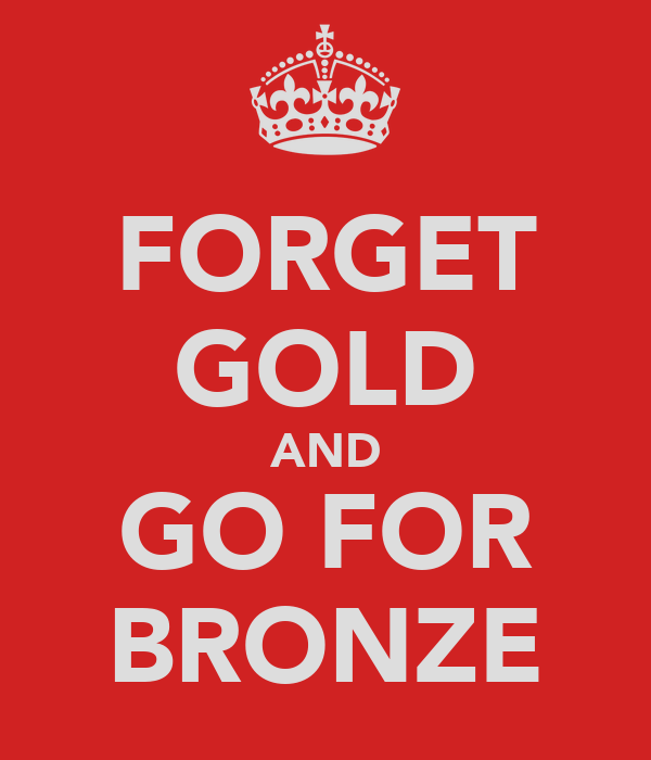 FORGET GOLD AND GO FOR BRONZE