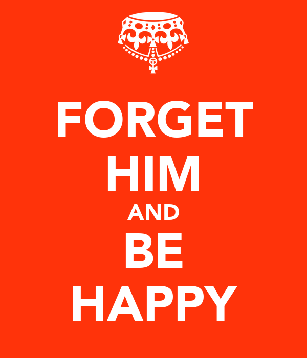 FORGET HIM AND BE HAPPY