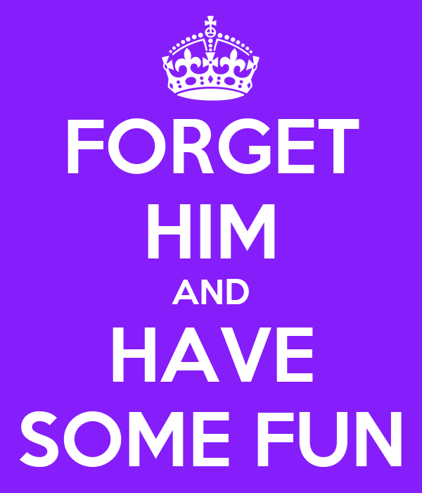 FORGET HIM AND HAVE SOME FUN
