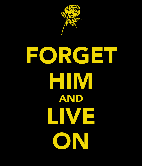 FORGET HIM AND LIVE ON