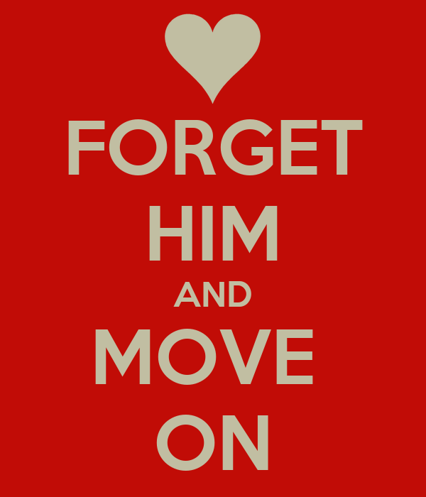 FORGET HIM AND MOVE  ON