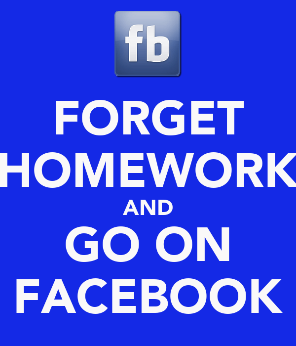 FORGET HOMEWORK AND GO ON FACEBOOK