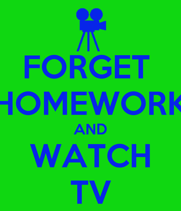 FORGET  HOMEWORK AND WATCH TV