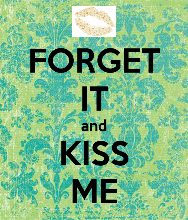 FORGET IT and KISS ME