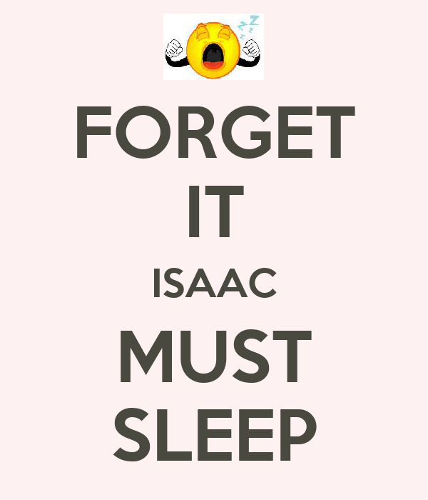 FORGET IT ISAAC MUST SLEEP
