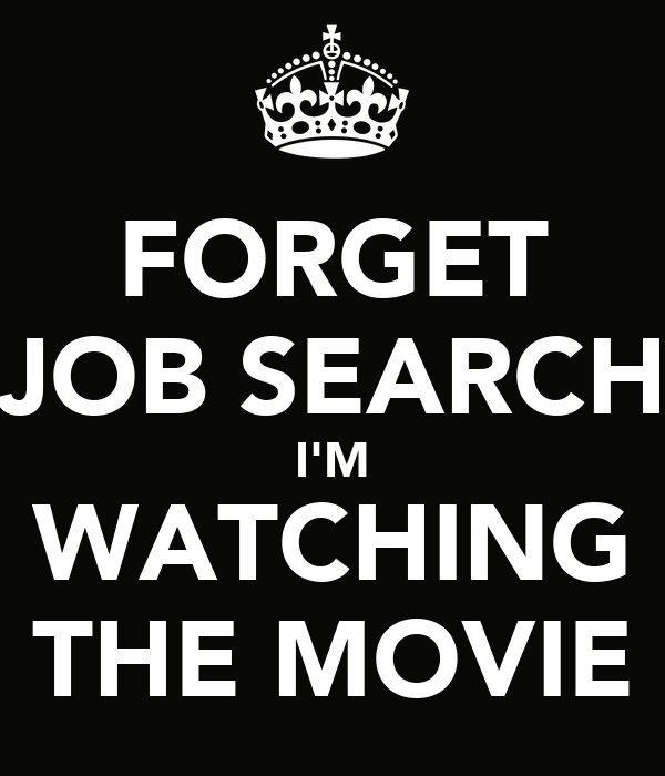 FORGET JOB SEARCH I'M WATCHING THE MOVIE
