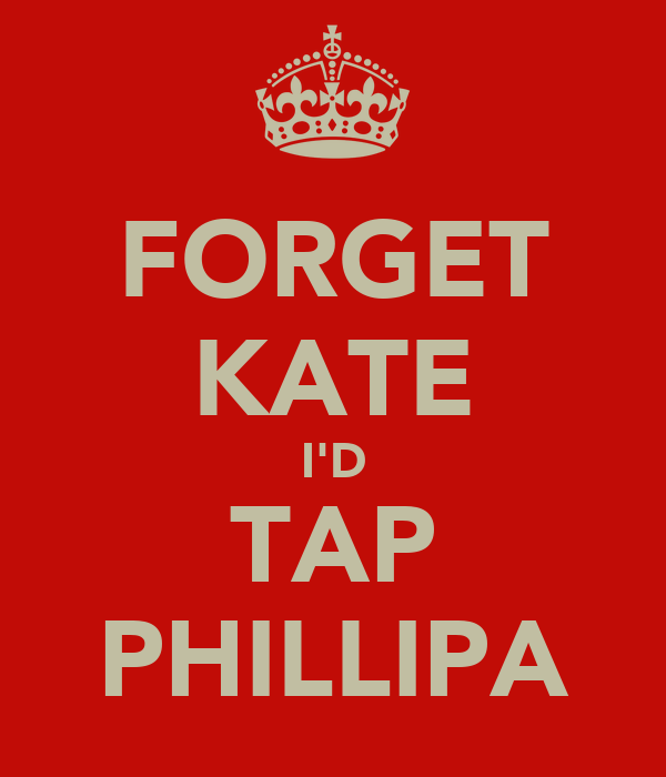 FORGET KATE I'D TAP PHILLIPA