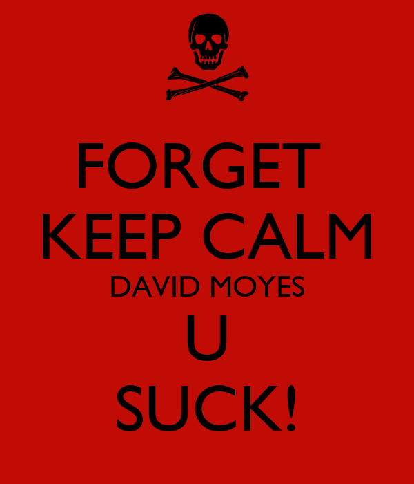 FORGET  KEEP CALM DAVID MOYES U SUCK!