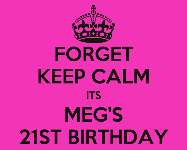 FORGET KEEP CALM ITS MEG'S 21ST BIRTHDAY